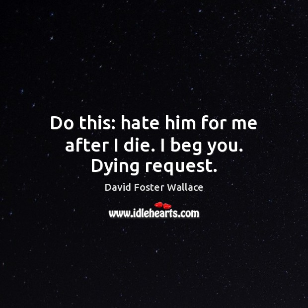 Do this: hate him for me after I die. I beg you. Dying request. David Foster Wallace Picture Quote