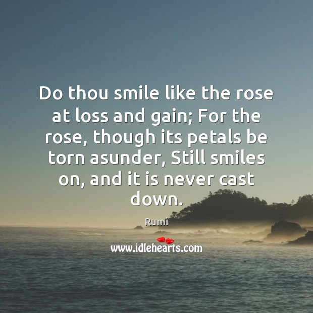Image, Do thou smile like the rose at loss and gain; For the