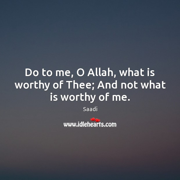 Do to me, O Allah, what is worthy of Thee; And not what is worthy of me. Saadi Picture Quote