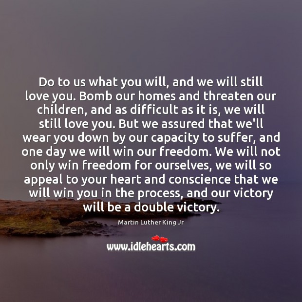 Do to us what you will, and we will still love you. Martin Luther King Jr Picture Quote