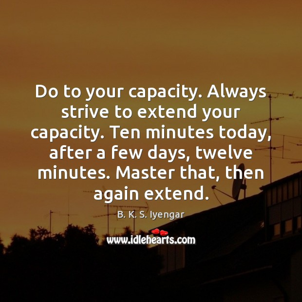 Do to your capacity. Always strive to extend your capacity. Ten minutes B. K. S. Iyengar Picture Quote