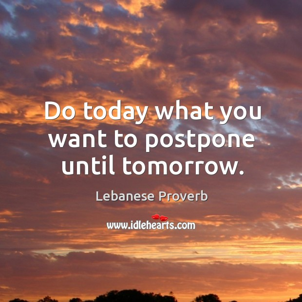 Do today what you want to postpone until tomorrow. Lebanese Proverbs Image