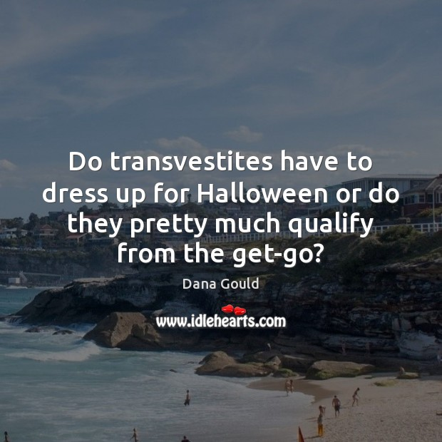 Do transvestites have to dress up for Halloween or do they pretty Halloween Quotes Image