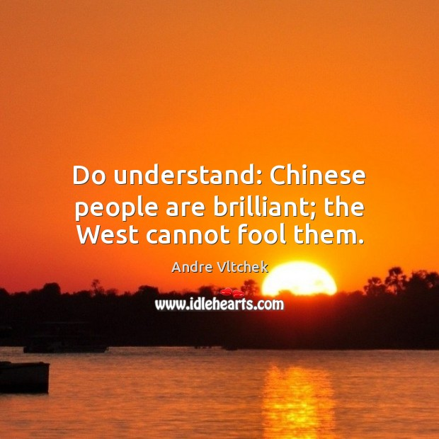 Do understand: Chinese people are brilliant; the West cannot fool them. Andre Vltchek Picture Quote