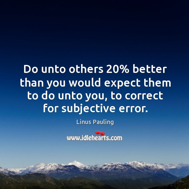Image, Do unto others 20% better than you would expect them to do unto you, to correct for subjective error.