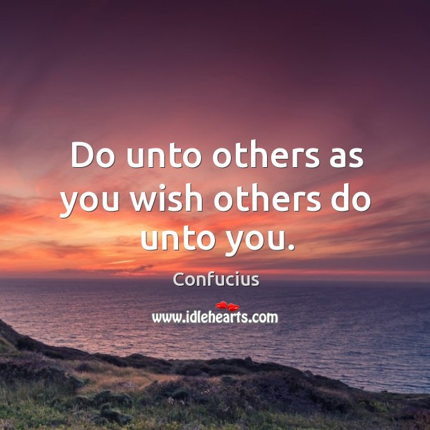 Do unto others as you wish others do unto you. Image