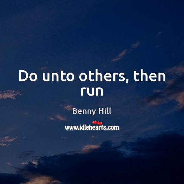 Image, Do unto others, then run