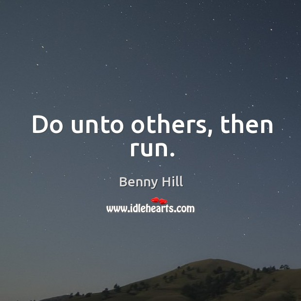 Image, Do unto others, then run.