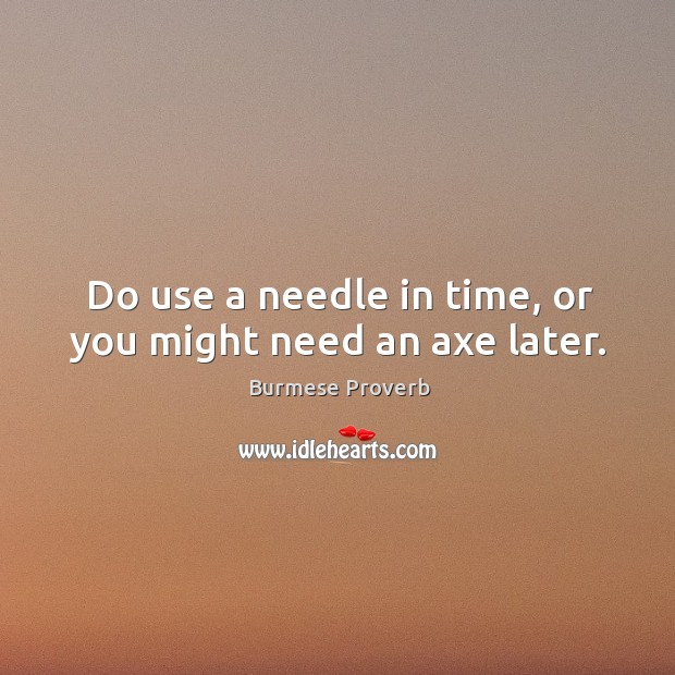 Do use a needle in time, or you might need an axe later. Burmese Proverbs Image