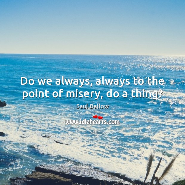 Do we always, always to the point of misery, do a thing? Saul Bellow Picture Quote