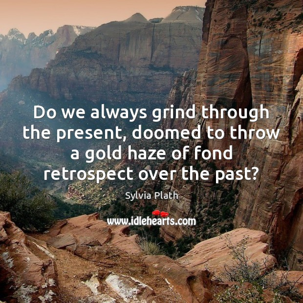 Do we always grind through the present, doomed to throw a gold Image