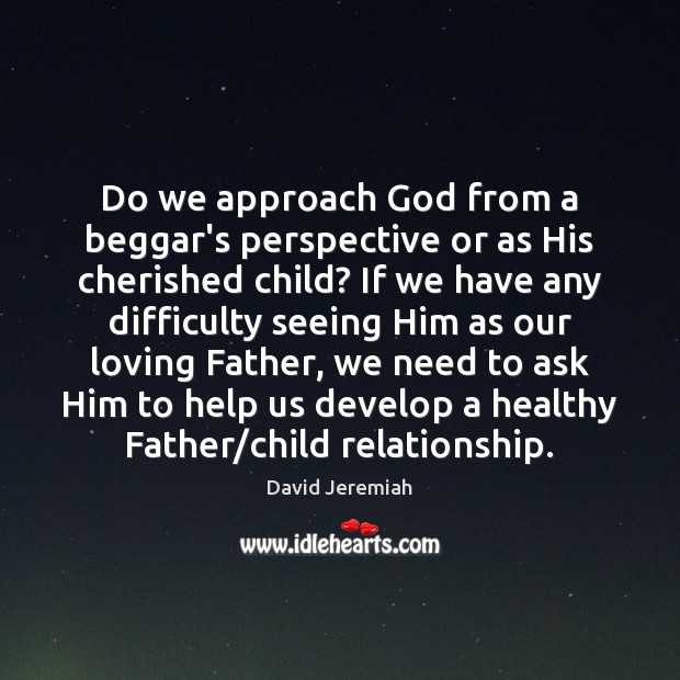 Do we approach God from a beggar's perspective or as His cherished Image