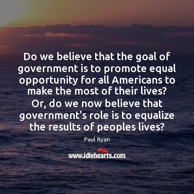 Do we believe that the goal of government is to promote equal Paul Ryan Picture Quote