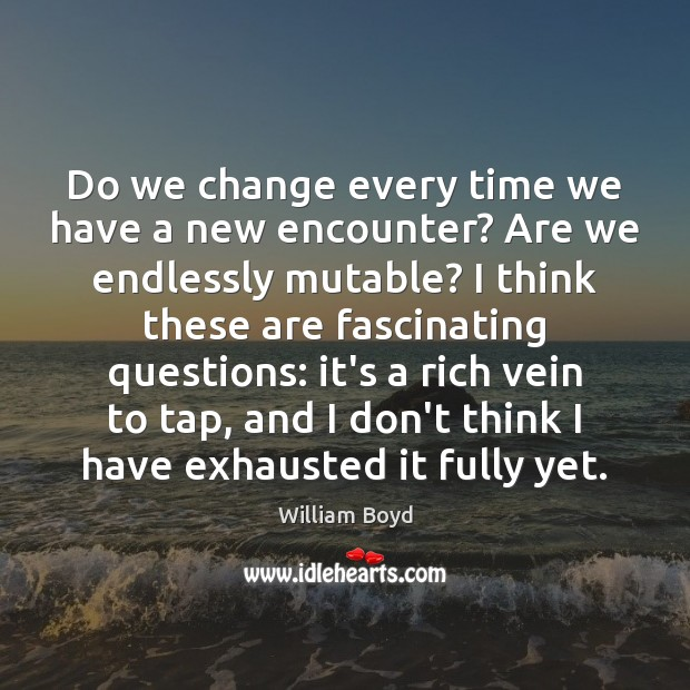 Do we change every time we have a new encounter? Are we William Boyd Picture Quote