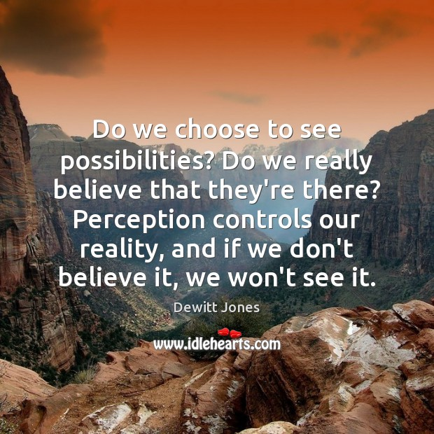 Do we choose to see possibilities? Do we really believe that they're Dewitt Jones Picture Quote