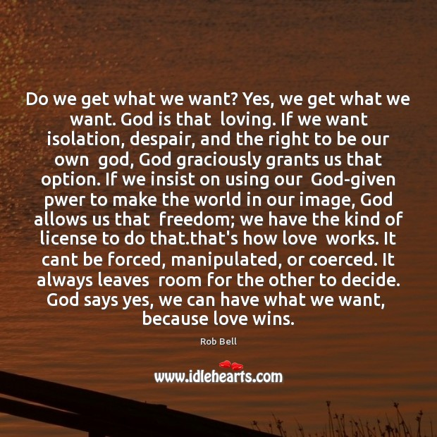 Do we get what we want? Yes, we get what we want. Rob Bell Picture Quote