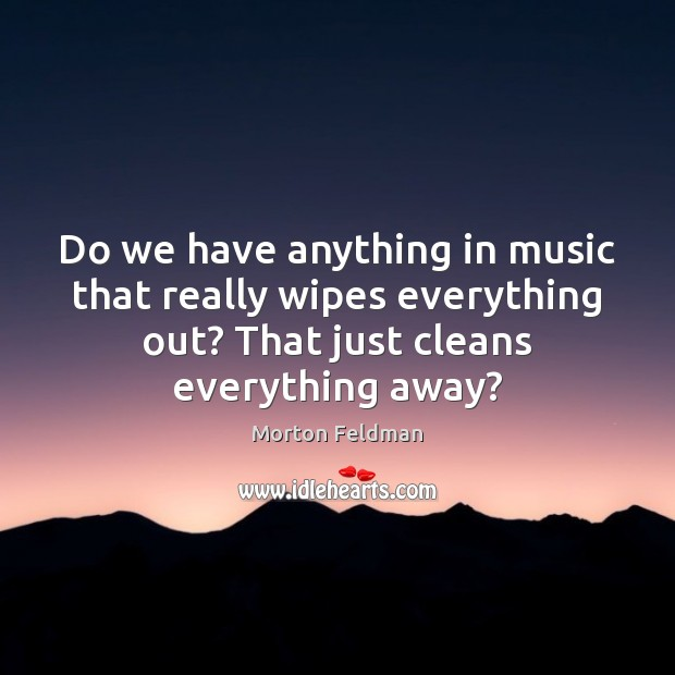 Do we have anything in music that really wipes everything out? That Morton Feldman Picture Quote