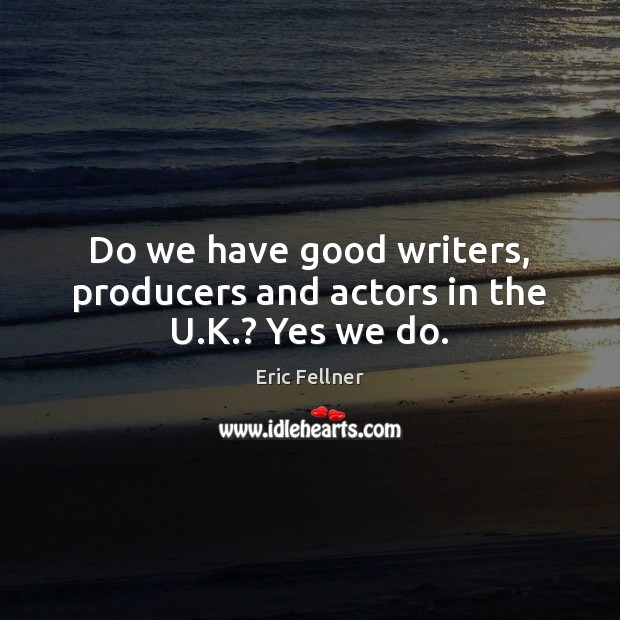 Do we have good writers, producers and actors in the U.K.? Yes we do. Eric Fellner Picture Quote
