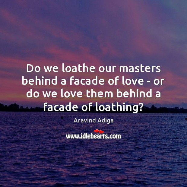 Do we loathe our masters behind a facade of love – or Image