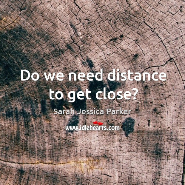 Do we need distance to get close? Image