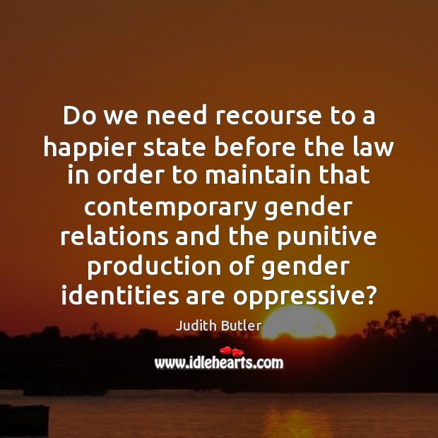 Judith Butler Picture Quote image saying: Do we need recourse to a happier state before the law in