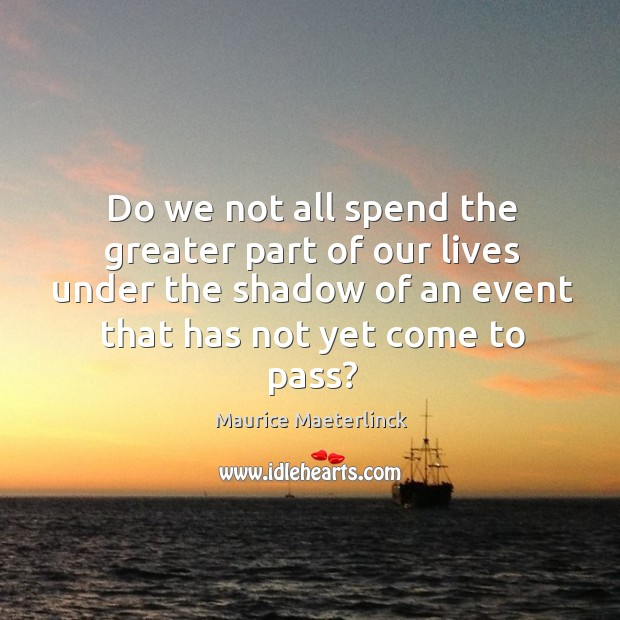 Do we not all spend the greater part of our lives under the shadow of an event that has not yet come to pass? Image