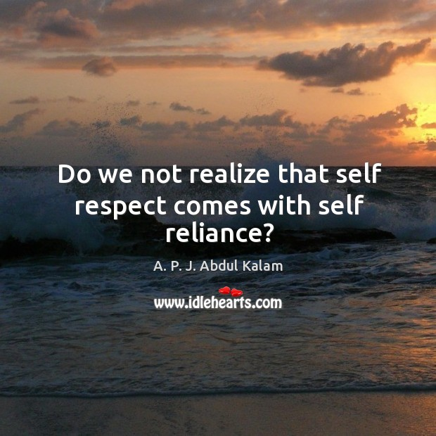 Image, Do we not realize that self respect comes with self reliance?