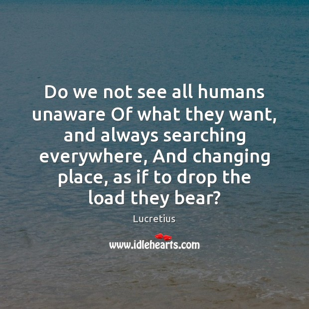 Do we not see all humans unaware Of what they want, and Lucretius Picture Quote