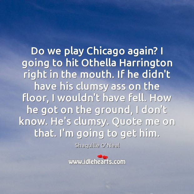 Do we play Chicago again? I going to hit Othella Harrington right Shaquille O'Neal Picture Quote