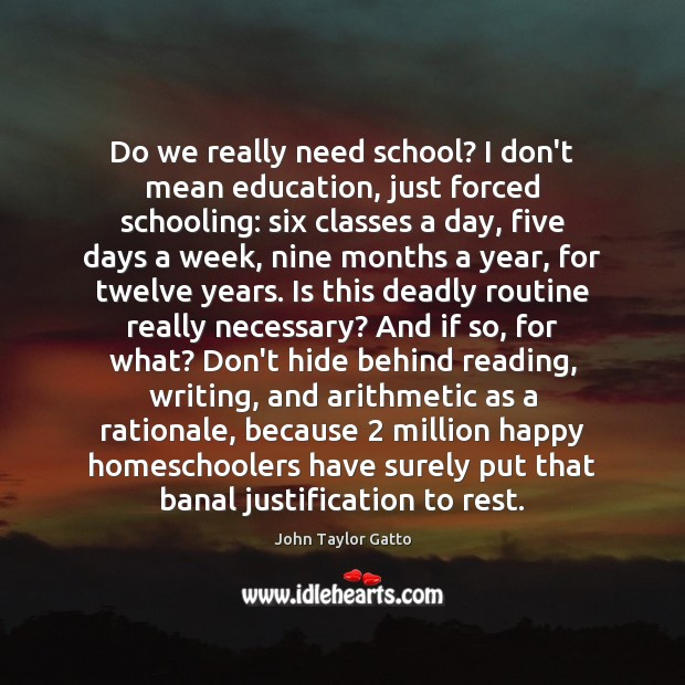 Do we really need school? I don't mean education, just forced schooling: John Taylor Gatto Picture Quote