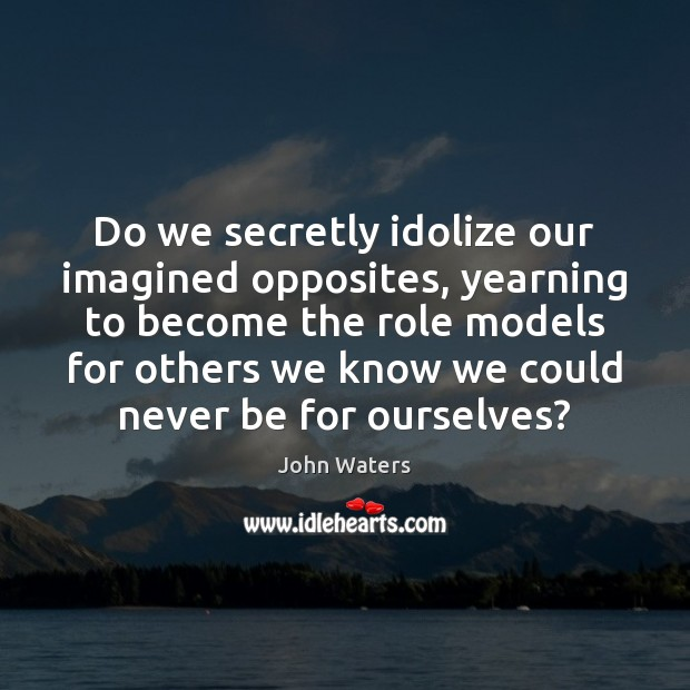 Do we secretly idolize our imagined opposites, yearning to become the role John Waters Picture Quote