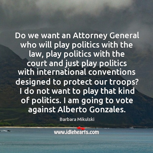 Do we want an attorney general who will play politics with the law, play politics with the Barbara Mikulski Picture Quote