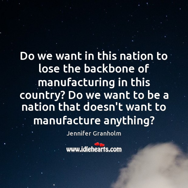 Do we want in this nation to lose the backbone of manufacturing Jennifer Granholm Picture Quote