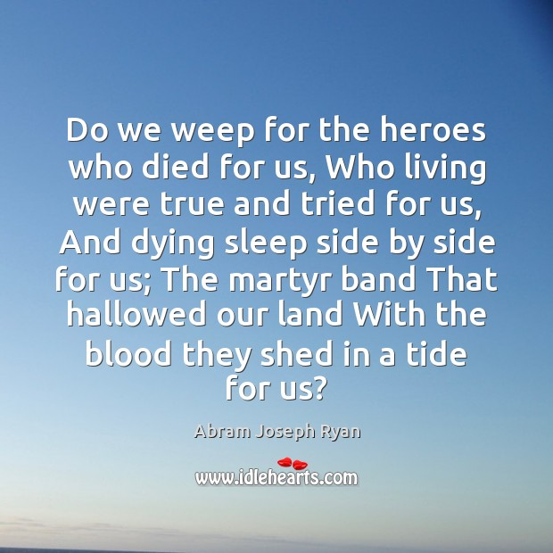 Image, Do we weep for the heroes who died for us, Who living