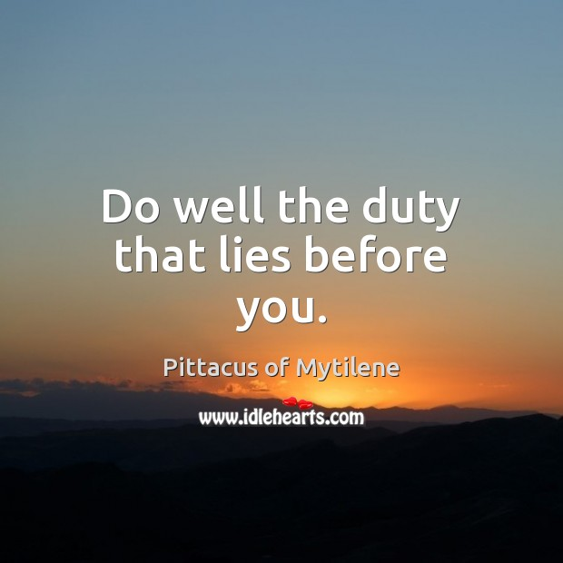 Do well the duty that lies before you. Image
