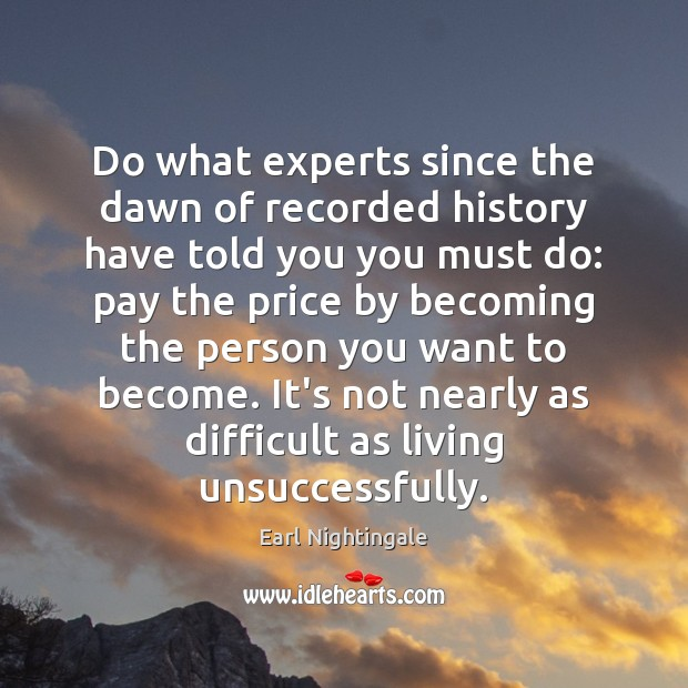 Do what experts since the dawn of recorded history have told you Earl Nightingale Picture Quote