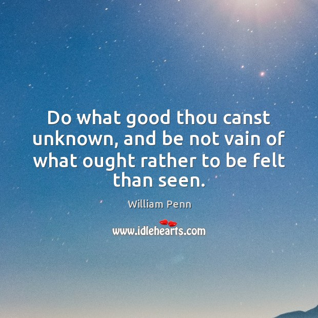 Do what good thou canst unknown, and be not vain of what William Penn Picture Quote