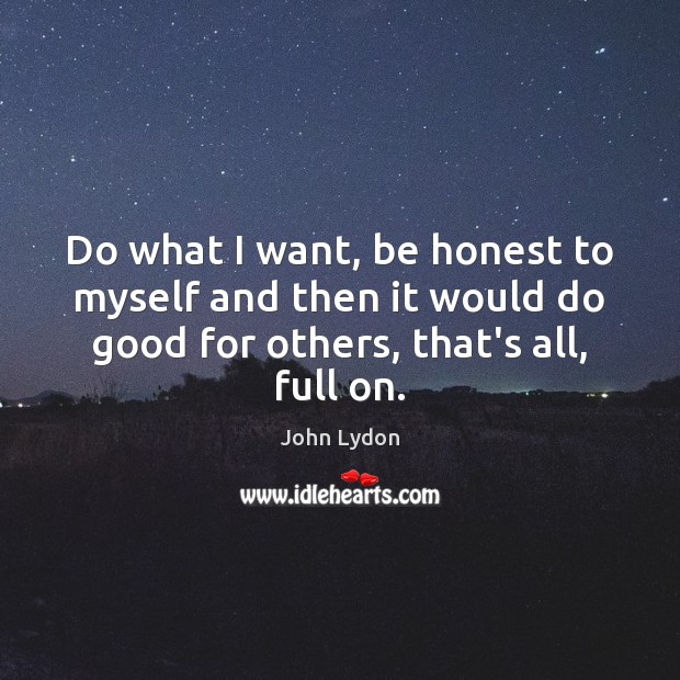 Do what I want, be honest to myself and then it would Image