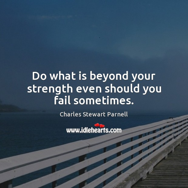 Do what is beyond your strength even should you fail sometimes. Image