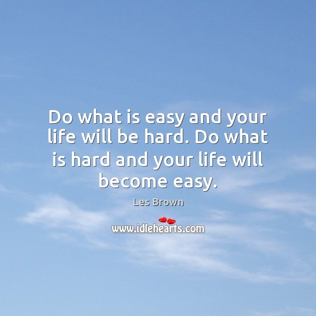 Image, Do what is easy and your life will be hard. Do what