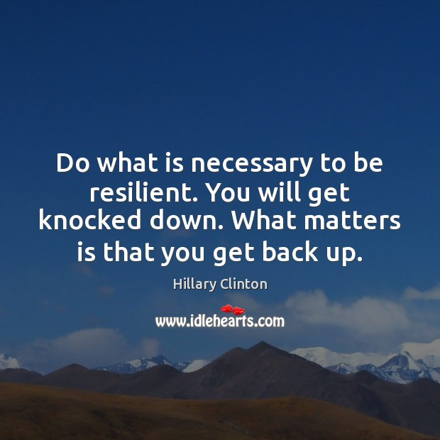 Do what is necessary to be resilient. You will get knocked down. Hillary Clinton Picture Quote