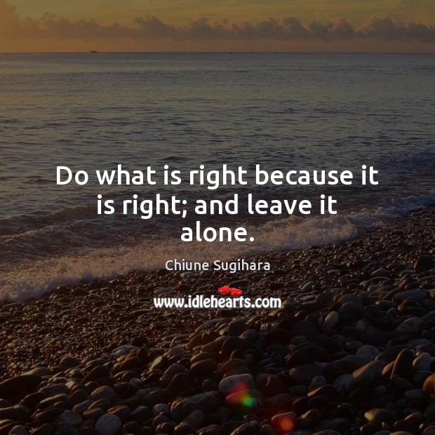 Do what is right because it is right; and leave it alone. Image
