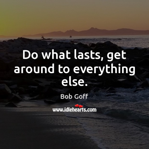 Do what lasts, get around to everything else. Bob Goff Picture Quote