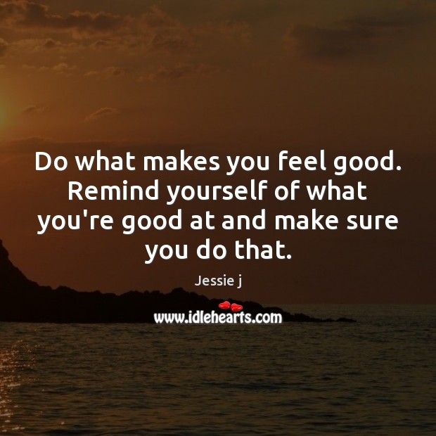 Image, Do what makes you feel good. Remind yourself of what you're good