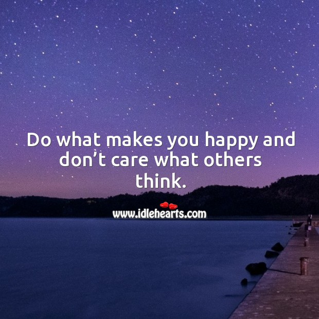 Do what makes you happy and don't care what others think. Image