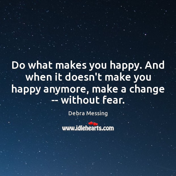 Do what makes you happy. And when it doesn't make you happy Image