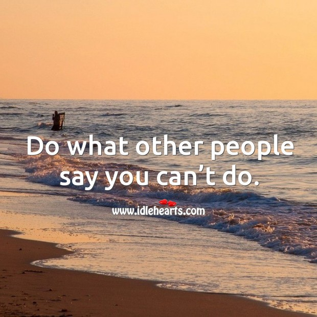 Do what other people say you can't do. Image