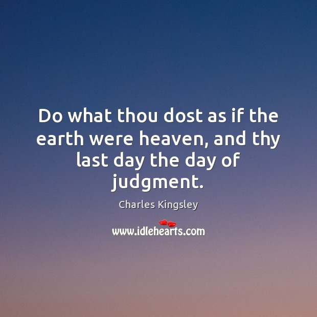 Do what thou dost as if the earth were heaven, and thy last day the day of judgment. Charles Kingsley Picture Quote