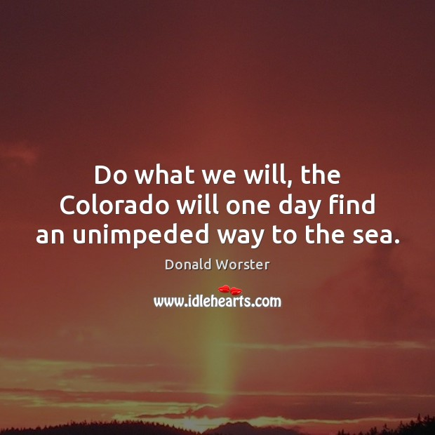 Image, Do what we will, the Colorado will one day find an unimpeded way to the sea.