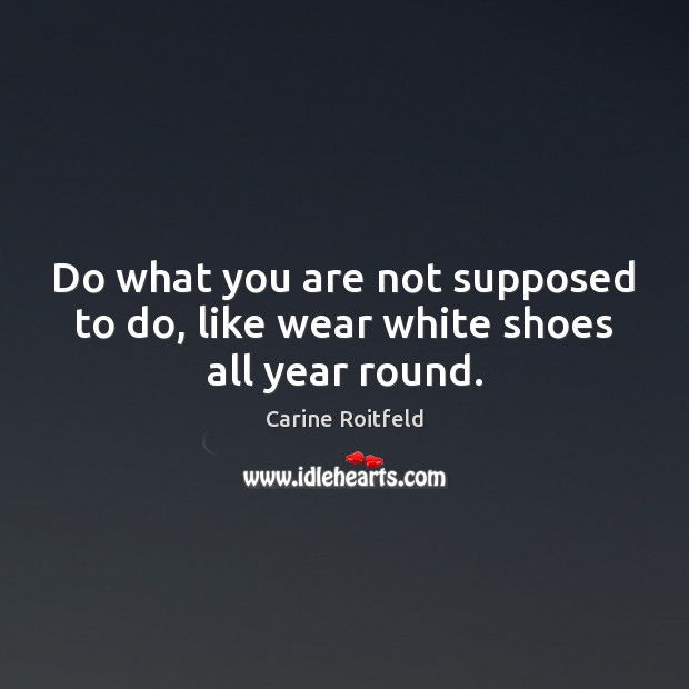 Do what you are not supposed to do, like wear white shoes all year round. Image
